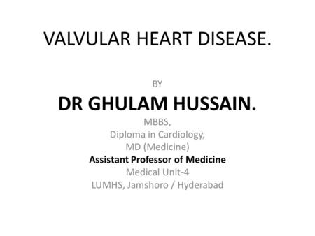 VALVULAR HEART DISEASE. BY DR GHULAM HUSSAIN. MBBS, Diploma in Cardiology, MD (Medicine) Assistant Professor of Medicine Medical Unit-4 LUMHS, Jamshoro.