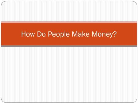 How Do People Make Money?. Discussion: What are some ways that you have earned or made money?