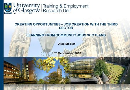 CREATING OPPORTUNITIES – JOB CREATION WITH THE THIRD SECTOR LEARNING FROM COMMUNITY JOBS SCOTLAND Alex McTier 18 th September 2013.