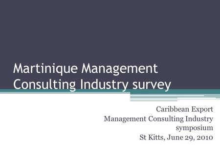 Caribbean Export Management Consulting Industry symposium St Kitts, June 29, 2010 Martinique Management Consulting Industry survey.