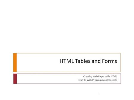 HTML Tables and Forms Creating Web Pages with HTML CIS 133 Web Programming Concepts 1.