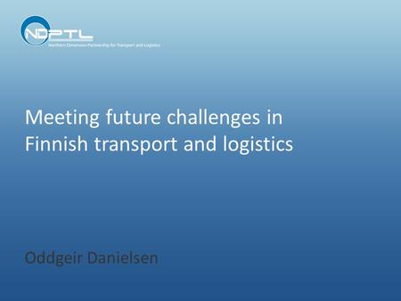 Meeting future challenges in Finnish transport and logistics Oddgeir Danielsen.
