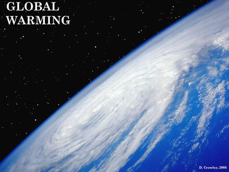 GLOBAL WARMING D. Crowley, 2008. GLOBAL WARMING To know what causes global warming, and how this can affect the global climate.