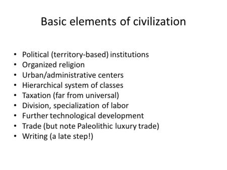 Basic elements of civilization Political (territory-based) institutions Organized religion Urban/administrative centers Hierarchical system of classes.