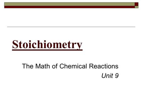 Stoichiometry The Math of Chemical Reactions Unit 9.