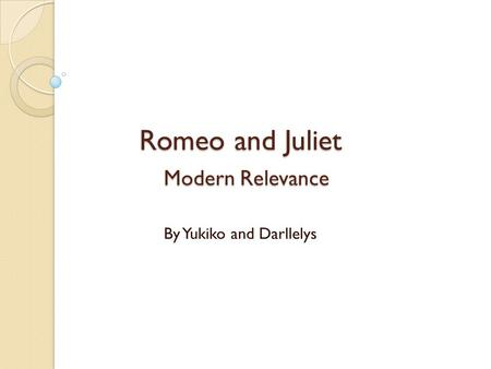 Romeo and Juliet Modern Relevance By Yukiko and Darllelys.