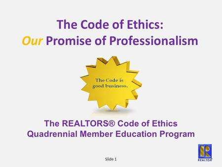 Slide 1 The Code of Ethics: Our Promise of Professionalism The REALTORS® Code of Ethics Quadrennial Member Education Program.