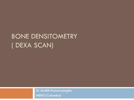 BONE DENSITOMETRY ( DEXA SCAN) Dr Malith Kumarasinghe MBBS (Colombo)