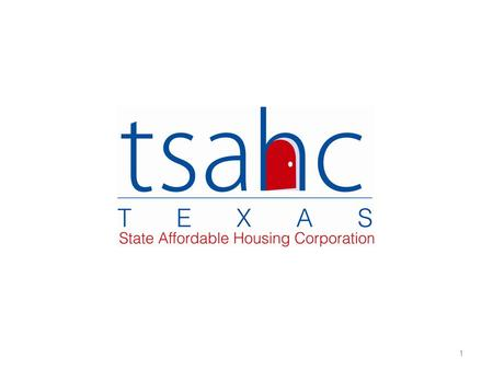 1. About TSAHC The Texas State Affordable Housing Corporation (TSAHC) is a nonprofit housing corporation created by the Texas Legislature to facilitate.