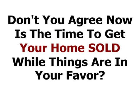 Don't You Agree Now Is The Time To Get Your Home SOLD While Things Are In Your Favor?