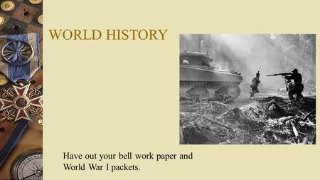 WORLD HISTORY Have out your bell work paper and World War I packets.