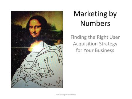 Marketing by Numbers Finding the Right User Acquisition Strategy for Your Business Marketing by Numbers.