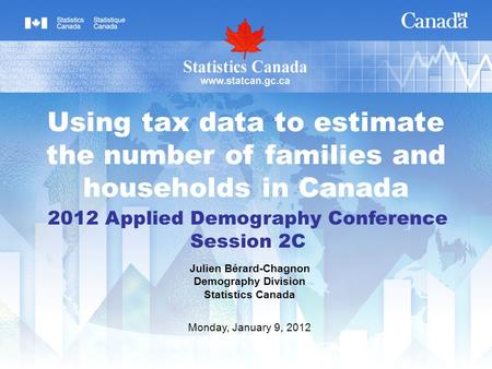 2012 Applied Demography Conference Session 2C Julien Bérard-Chagnon Demography Division Statistics Canada Monday, January 9, 2012 Using tax data to estimate.