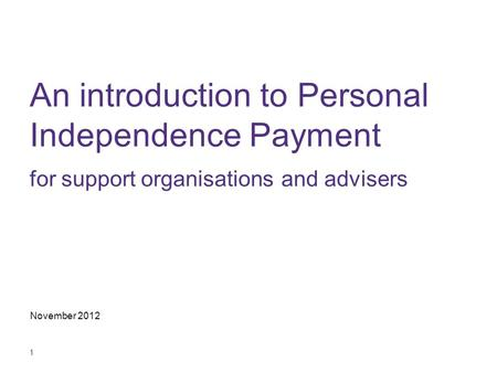 1 An introduction to Personal Independence Payment for support organisations and advisers November 2012.
