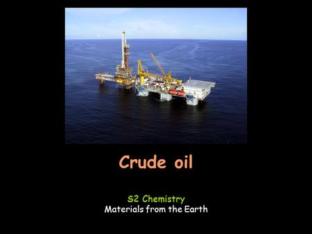 Crude oil S2 Chemistry Materials from the Earth. Learning outcomesSuccess criteria Know how crude oil is extracted.Describe how crude oil is extracted.