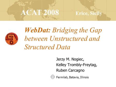 ACAT 2008 Erice, Sicily WebDat: Bridging the Gap between Unstructured and Structured Data Jerzy M. Nogiec, Kelley Trombly-Freytag, Ruben Carcagno Fermilab,