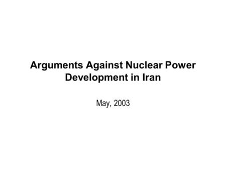 Arguments Against Nuclear Power Development in Iran May, 2003.