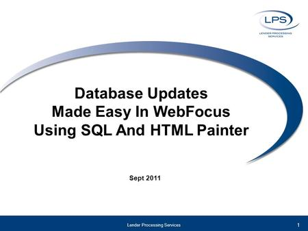 Database Updates Made Easy In WebFocus Using SQL And HTML Painter Sept 2011 Lender Processing Services 1.