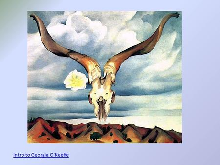 Intro to Georgia O'Keeffe. Georgia O'Keeffe 1887-1986 -An American artist born in Wisconsin -Loved to go outside and observe nature starting from when.