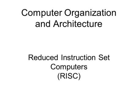 Reduced Instruction Set Computers (RISC) Computer Organization and Architecture.