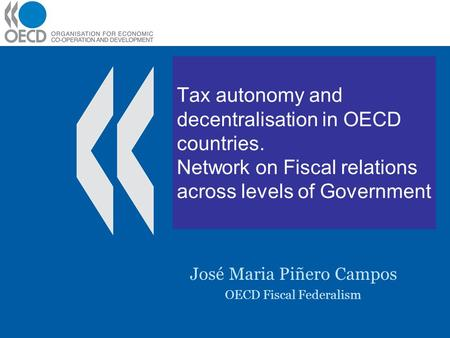 Tax autonomy and decentralisation in OECD countries. Network on Fiscal relations across levels of Government José Maria Piñero Campos OECD Fiscal Federalism.