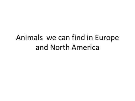 Animals we can find in Europe and North America. Europe Identify 7 continents.