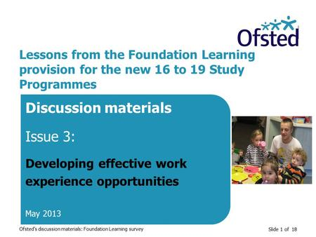 Slide 1 of 18 Lessons from the Foundation Learning provision for the new 16 to 19 Study Programmes Discussion materials Issue 3: Developing effective work.