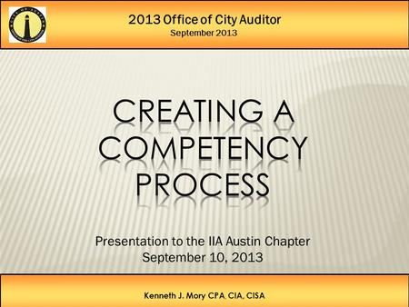 2013 Office of City Auditor September 2013 Kenneth J. Mory CPA, CIA, CISA Presentation to the IIA Austin Chapter September 10, 2013.