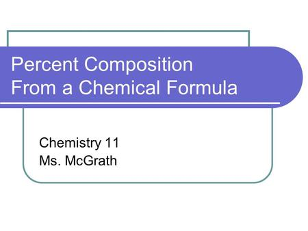 Percent Composition From a Chemical Formula Chemistry 11 Ms. McGrath.