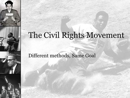The Civil Rights Movement Different methods, Same Goal.
