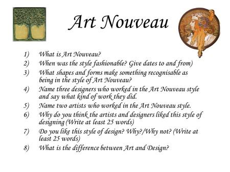 Art Nouveau 1)What is Art Nouveau? 2)When was the style fashionable? Give dates to and from) 3)What shapes and forms make something recognisable as being.
