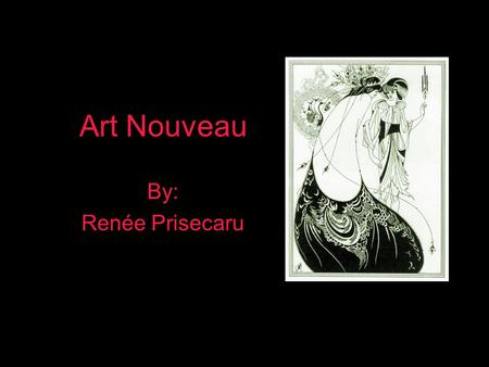 "Art Nouveau By: Renée Prisecaru. Art nouveau - French for ""new art"" was an international art movement of style, decoration and architecture used during."