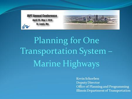 Planning for One Transportation System – Marine Highways Kevin Schoeben Deputy Director Office of Planning and Programming Illinois Department of Transportation.