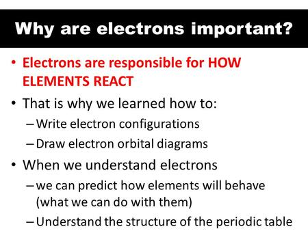 Why are electrons important? Electrons are responsible for HOW ELEMENTS REACT That is why we learned how to: – Write electron configurations – Draw electron.