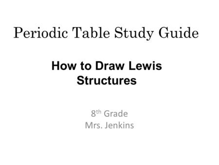 Periodic Table Study Guide 8 th Grade Mrs. Jenkins How to Draw Lewis Structures.