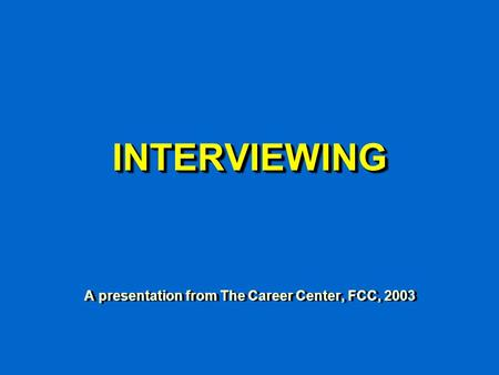INTERVIEWINGINTERVIEWING A presentation from The Career Center, FCC, 2003.