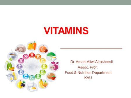 VITAMINS Dr. Amani Aliwi Alrasheedi Assoc. Prof. Food & Nutrition Department KAU.