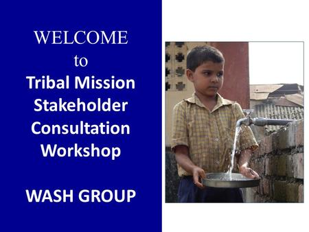 WELCOME to Tribal Mission Stakeholder Consultation Workshop WASH GROUP.