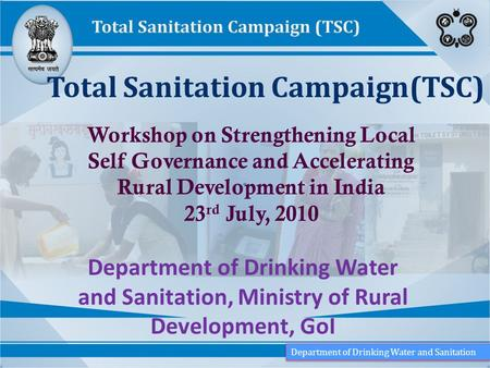 Department of Drinking Water and Sanitation, Ministry of Rural Development, GoI Total Sanitation Campaign(TSC) Workshop on Strengthening Local Self Governance.
