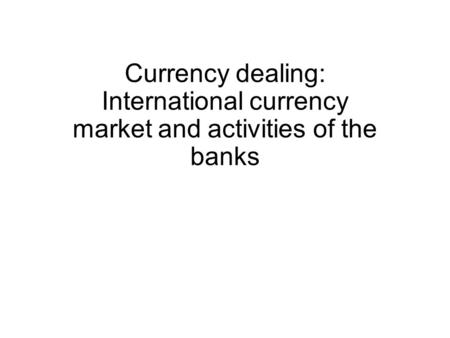 Currency dealing: International currency market and activities of the banks.