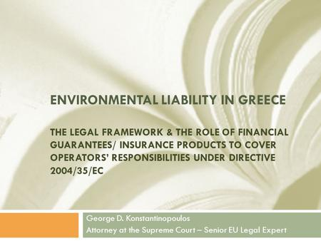 ENVIRONMENTAL LIABILITY IN GREECE THE LEGAL FRAMEWORK & THE ROLE OF FINANCIAL GUARANTEES/ INSURANCE PRODUCTS TO COVER OPERATORS' RESPONSIBILITIES UNDER.