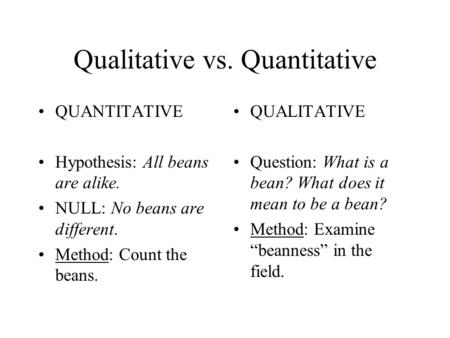 Qualitative vs. Quantitative QUANTITATIVE Hypothesis: All beans are alike. NULL: No beans are different. Method: Count the beans. QUALITATIVE Question: