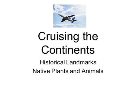 Cruising the Continents Historical Landmarks Native Plants and Animals.