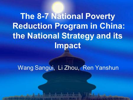 The 8-7 National Poverty Reduction Program in China: the National Strategy and its Impact Wang Sangui, Li Zhou, Ren Yanshun.