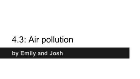 4.3: Air pollution by Emily and Josh. Objectives Students should learn: that air can be polluted with smoke and gases, such as sulfur dioxide, which contributes.