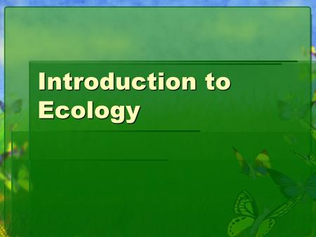Introduction to Ecology. What is Ecology?  Study of organism interactions with other organisms and the environment.