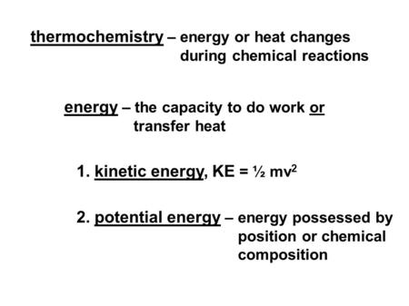 Thermochemistry – energy or heat changes during chemical reactions energy – the capacity to do work or transfer heat 1. kinetic energy, KE = ½ mv 2 2.