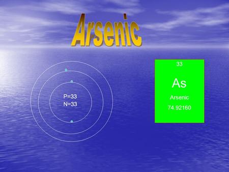 33 As Arsenic 74.92160 P=33 N=33. Properties and uses of Arsenic Properties and uses of Arsenic Properties of Arsenic Properties of Arsenic Upon heating.