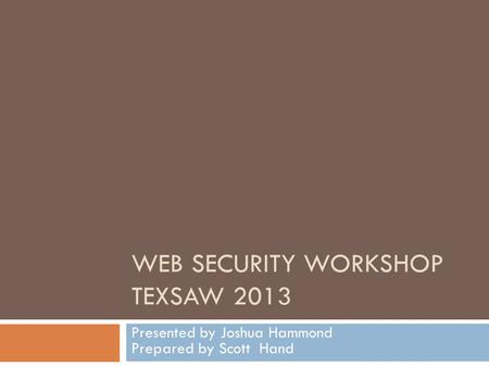 WEB SECURITY WORKSHOP TEXSAW 2013 Presented by Joshua Hammond Prepared by Scott Hand.