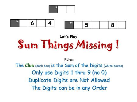 Sum Things Missing ! Let's Play Sum Things Missing ! Rules: The Clue (dark box) is the Sum of the Digits (white boxes) Only use Digits 1 thru 9 (no 0)